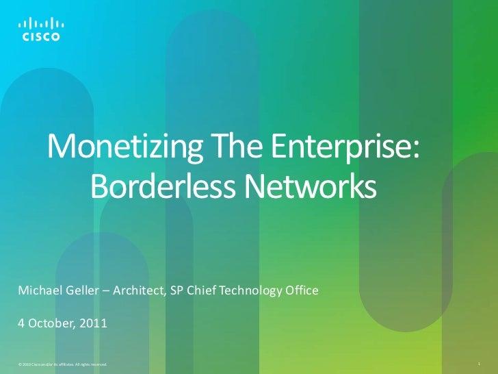 Monetizing The Enterprise:                   Borderless NetworksMichael Geller – Architect, SP Chief Technology Office4 Oc...