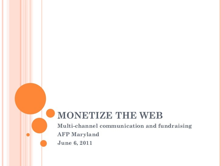 MONETIZE THE WEB Multi-channel communication and fundraising AFP Maryland  June 6, 2011