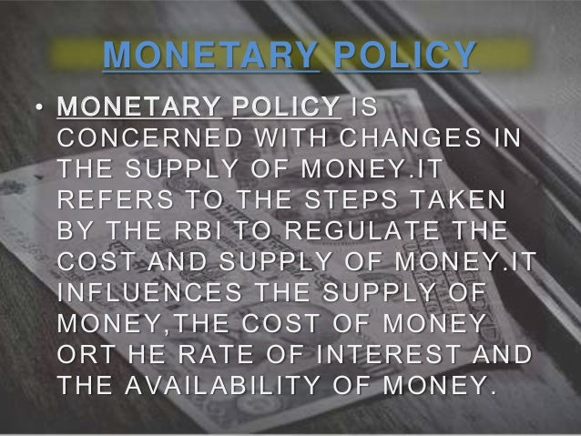 MONETARY POLICY • MONETARY POLICY IS CONCERNED WITH CHANGES IN THE SUPPLY OF MONEY.IT REFERS TO THE STEPS TAKEN BY THE RBI...
