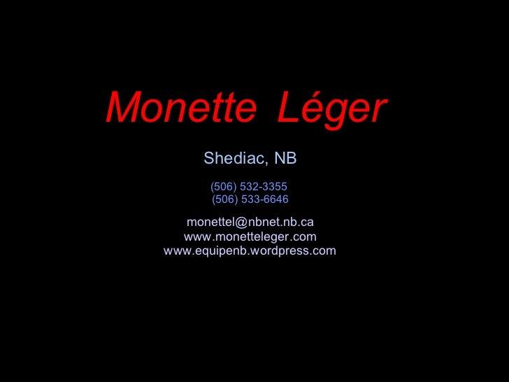Monette   Léger   Shediac, NB (506) 532-3355  (506) 533-6646 [email_address] www.monetteleger.com www.equipenb.wordpress.com
