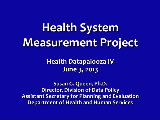 Health SystemMeasurement ProjectHealth Datapalooza IVJune 3, 2013Susan G. Queen, Ph.D.Director, Division of Data PolicyAss...