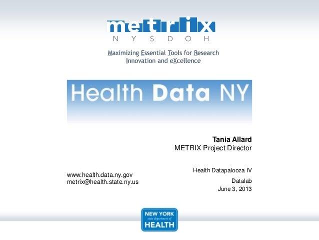 www.health.data.ny.govmetrix@health.state.ny.usTania AllardMETRIX Project DirectorHealth Datapalooza IVDatalabJune 3, 2013