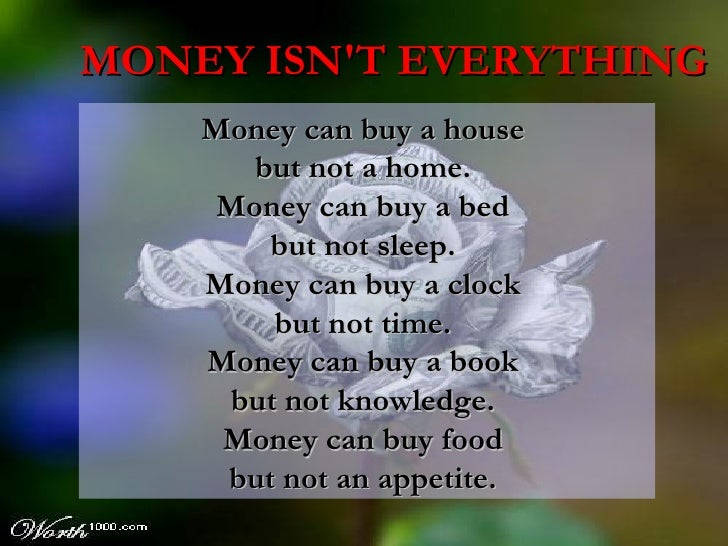 Money can buy a house  but not a home.  Money can buy a bed  but not sleep.  Money can buy a clock  but not time.  Money c...
