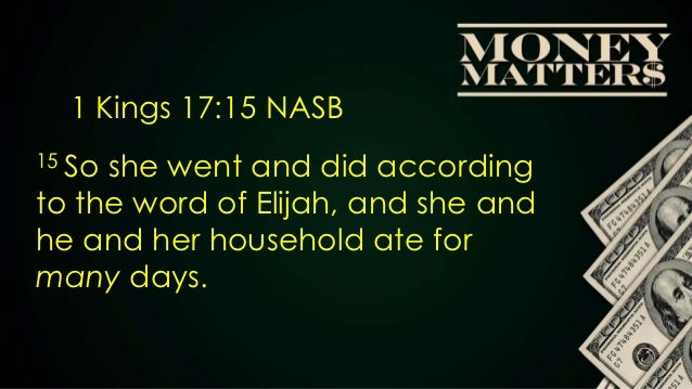 S     1 Kings 17:15 NASB15 Soshe went and did accordingto the word of Elijah, and she andhe and her household ate formany ...
