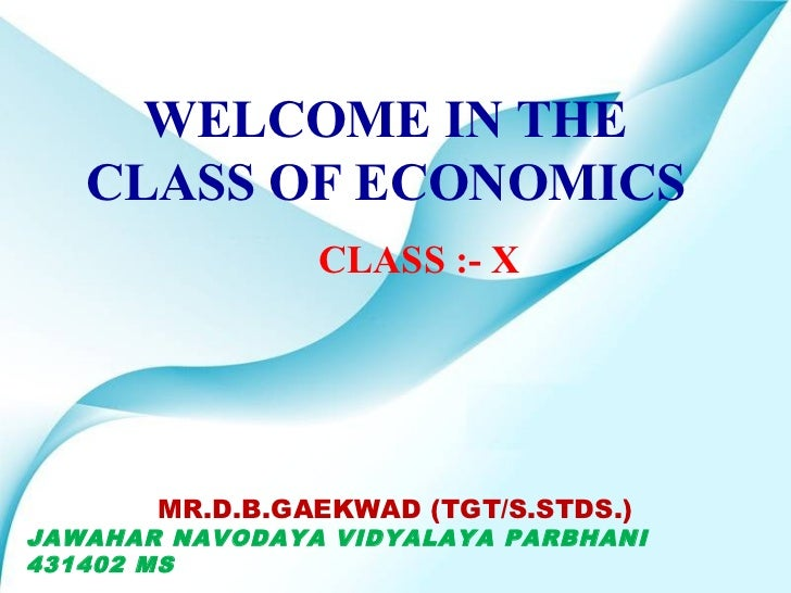 WELCOME IN THE   CLASS OF ECONOMICS                CLASS :- X       MR.D.B.GAEKWAD (TGT/S.STDS.)JAWAHAR NAVODAYA VIDYALAYA...