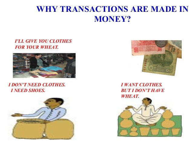 WHY TRANSACTIONS ARE MADE IN MONEY? I DON'T NEED CLOTHES. I NEED SHOES. I WANT CLOTHES. BUT I DON'T HAVE WHEAT. I'LL GIVE ...