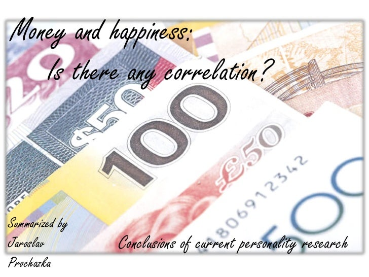 Money and happiness:   Is there any correlation?Summarized byJaroslav        Conclusions of current personality researchPr...