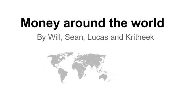 Money around the world By Will, Sean, Lucas and Kritheek
