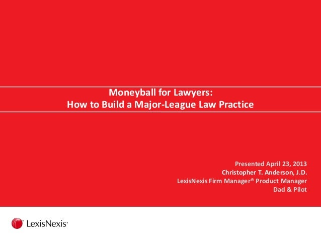 Moneyball for Lawyers: How to Build a Major-League Law Practice Presented April 23, 2013 Christopher T. Anderson, J.D. Lex...