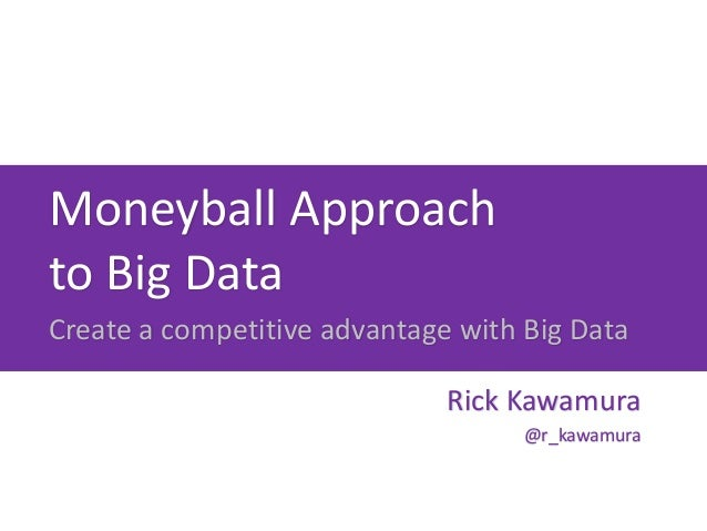 Moneyball Approachto Big DataCreate a competitive advantage with Big Data                              Rick Kawamura      ...