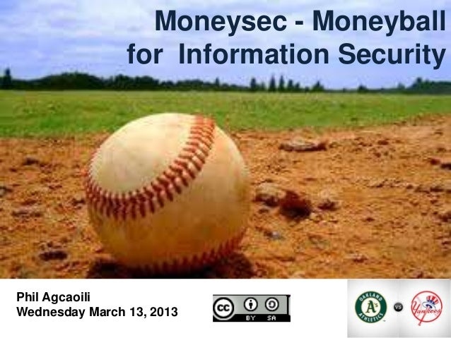 1                  Moneysec - Moneyball                for Information SecurityPhil AgcaoiliWednesday March 13, 2013