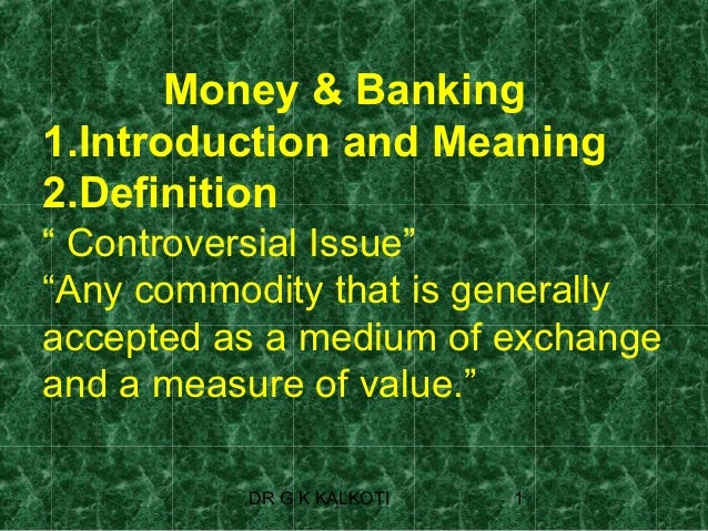 """Money & Banking1.Introduction and Meaning2.Definition"""" Controversial Issue""""""""Any commodity that is generallyaccepted as a m..."""