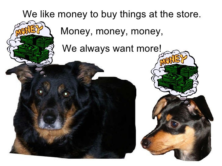 We like money to buy things at the store. Money, money, money, We always want more!