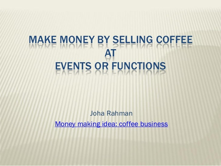 MAKE MONEY BY SELLING COFFEE            AT    EVENTS OR FUNCTIONS             Joha Rahman    Money making idea: coffee bus...