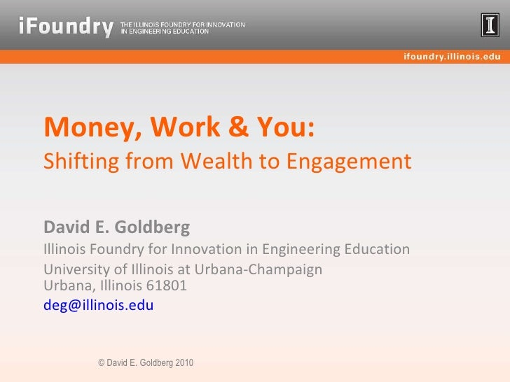 Money, Work & You: Shifting from Wealth to Engagement David E. Goldberg Illinois Foundry for Innovation in Engineering Edu...
