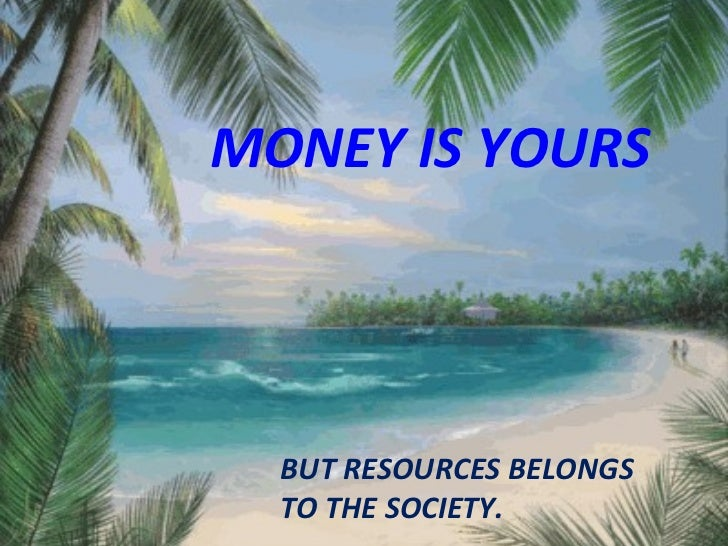 MONEY IS YOURS   BUT RESOURCES BELONGS TO THE SOCIETY.