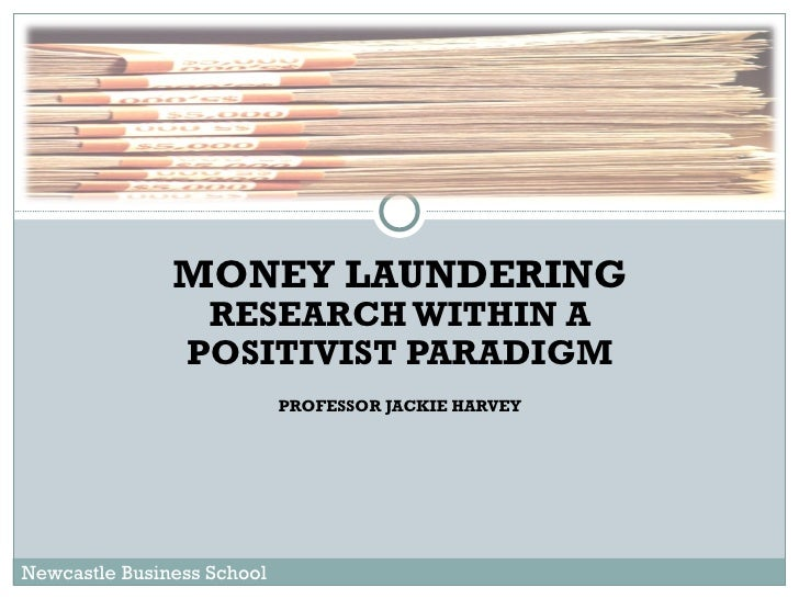 MONEY LAUNDERING  RESEARCH WITHIN A POSITIVIST PARADIGM PROFESSOR JACKIE HARVEY Newcastle Business School