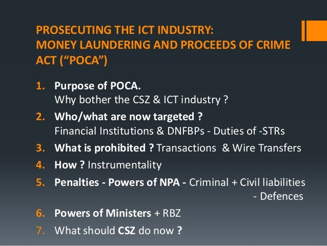 "PROSECUTING THE ICT INDUSTRY: MONEY LAUNDERING AND PROCEEDS OF CRIME ACT (""POCA"") 1. Purpose of POCA. Why bother the CSZ &..."