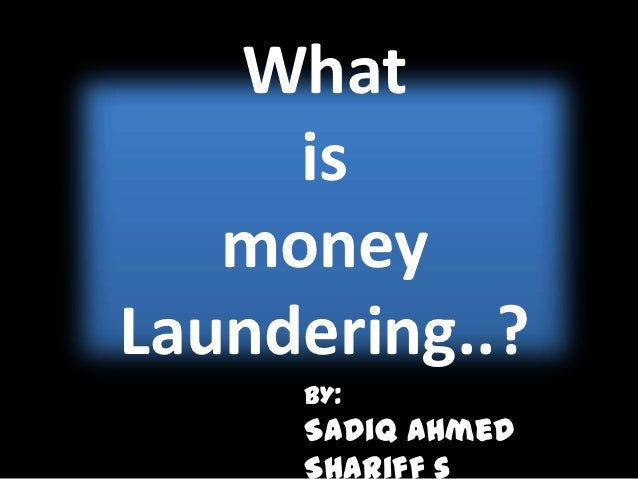 What     is   moneyLaundering..?     BY:     Sadiq Ahmed