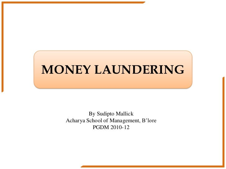 MONEY LAUNDERING           By Sudipto Mallick  Acharya School of Management, B'lore            PGDM 2010-12