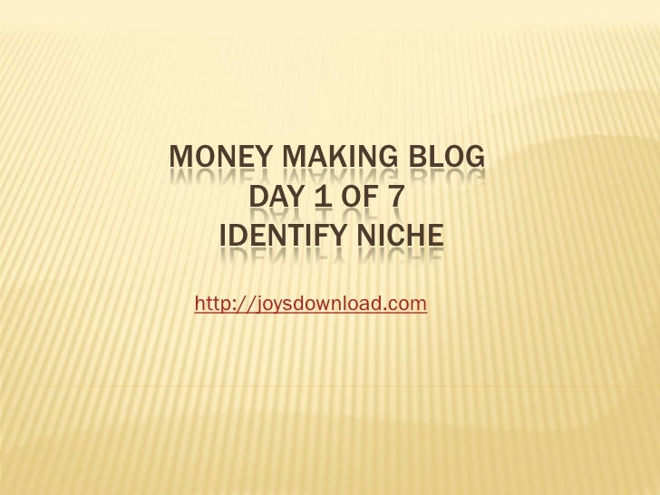 MONEY MAKING BLOG    DAY 1 OF 7  IDENTIFY NICHE http://joysdownload.com