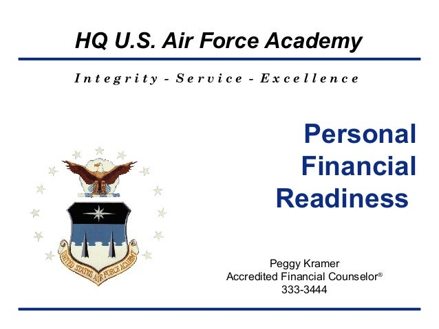 HQ U.S. Air Force Academy I n t e g r i t y - S e r v i c e - E x c e l l e n c e Personal Financial Readiness Peggy Krame...