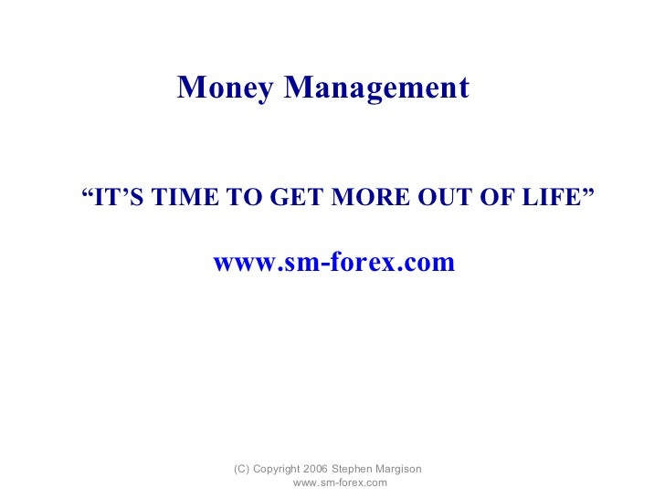 """(C) Copyright 2006 Stephen Margison  www.sm-forex.com """" IT'S TIME TO GET MORE OUT OF LIFE"""" www.sm-forex.com   Money Manage..."""