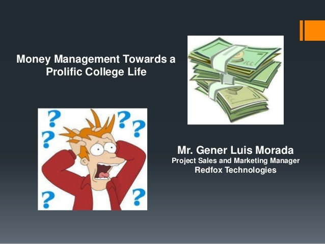 Money Management Towards a Prolific College Life  Mr. Gener Luis Morada Project Sales and Marketing Manager  Redfox Techno...