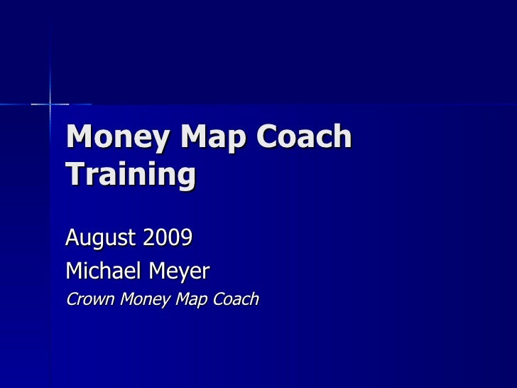 Money Map Coach Training August 2009 Michael Meyer Crown Money Map Coach