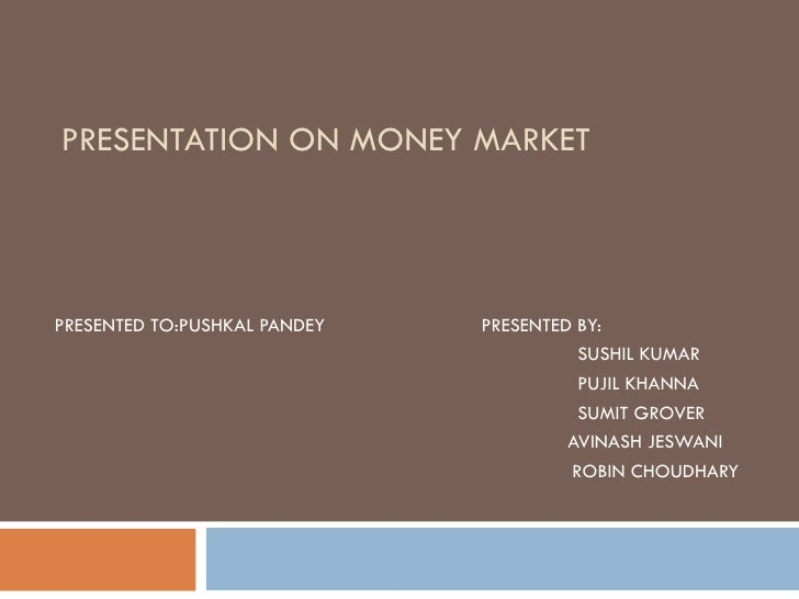 PRESENTATION ON MONEY MARKET PRESENTED TO:PUSHKAL PANDEY   PRESENTED BY:    SUSHIL KUMAR   PUJIL KHANNA   SUMIT GROVER AVI...
