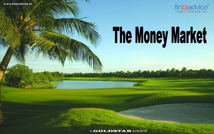 The Money Market   The Money Market is a place for large institutions and the government – to manage    their short term ...