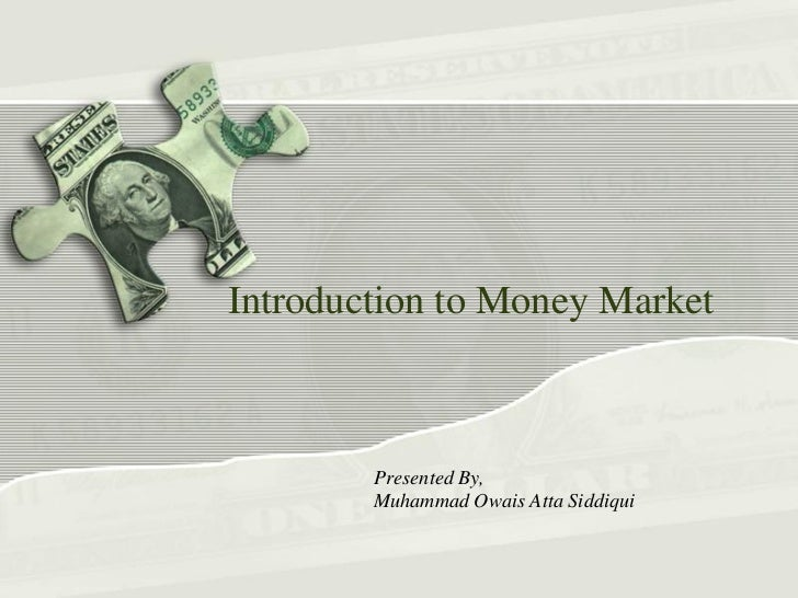 Introduction to Money Market        Presented By,        Muhammad Owais Atta Siddiqui