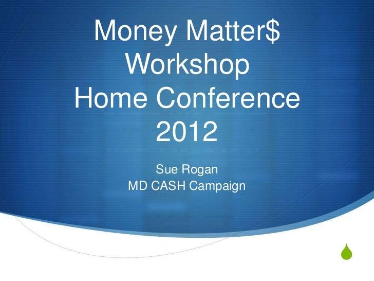 Money Matter$   WorkshopHome Conference     2012       Sue Rogan   MD CASH Campaign                      S