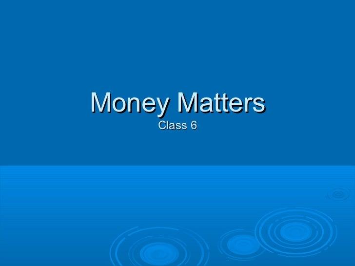 Money Matters     Class 6