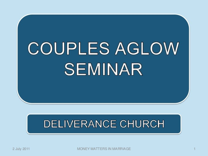 COUPLES AGLOW SEMINAR <br />1<br />MONEY MATTERS IN MARRIAGE<br />2 July 2011<br />DELIVERANCE CHURCH<br />