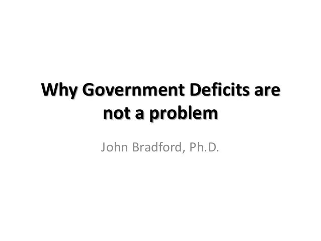Why Government Deficits are      not a problem      John Bradford, Ph.D.