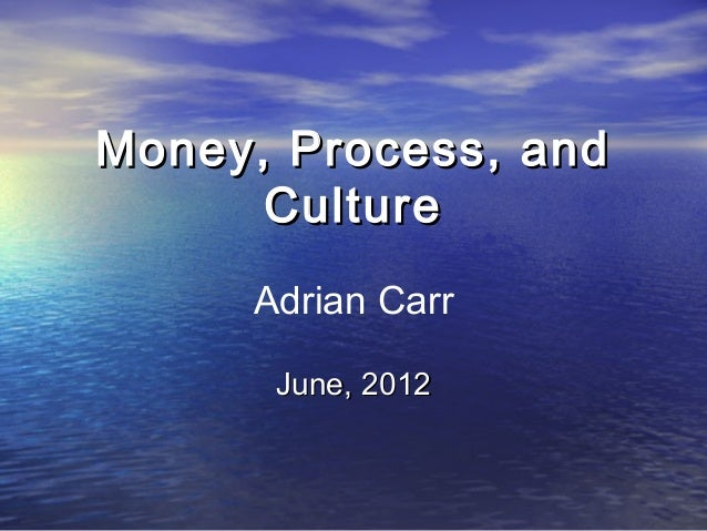Money, Process, andMoney, Process, and CultureCulture June, 2012June, 2012 Adrian Carr