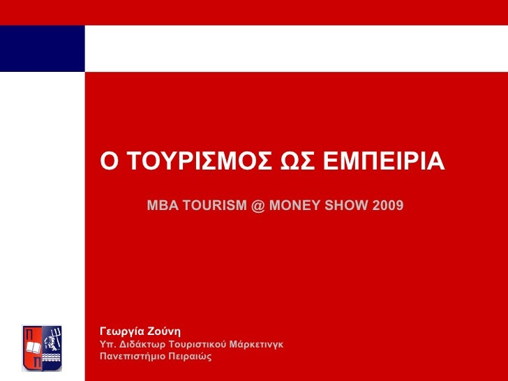 Ο ΤΟΥΡΙΣΜΟΣ ΩΣ ΕΜΠΕΙΡΙΑ MBA TOURISM  @  MONEY SHOW 2009 Γεωργία Ζούνη Υπ. Διδάκτωρ Τουριστικού Μάρκετινγκ Πανεπιστήμιο Πει...