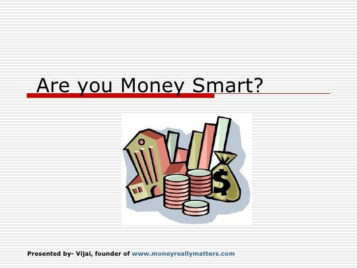 Presented by- Vijai, founder of  www.moneyreallymatters.com   Are you Money Smart?