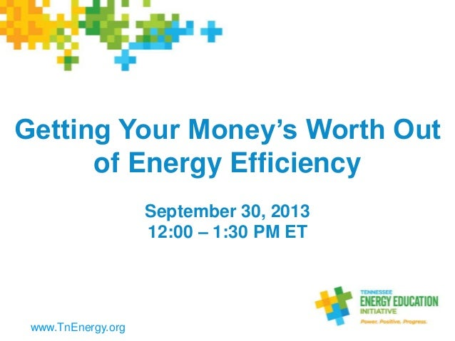 Getting Your Money's Worth Out of Energy Efficiency September 30, 2013 12:00 – 1:30 PM ET www.TnEnergy.org