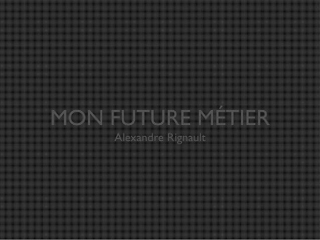 MON FUTURE MÉTIER Alexandre Rignault
