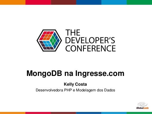 Globalcode – Open4education MongoDB na Ingresse.com Kelly Costa Desenvolvedora PHP e Modelagem dos Dados
