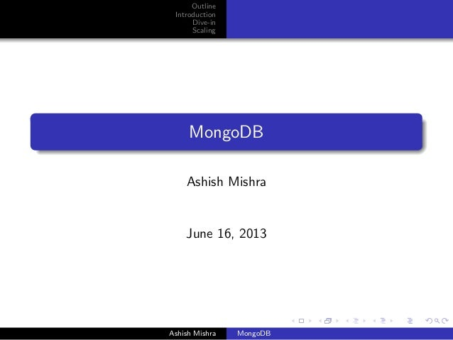 Outline Introduction Dive-in Scaling MongoDB Ashish Mishra June 16, 2013 Ashish Mishra MongoDB