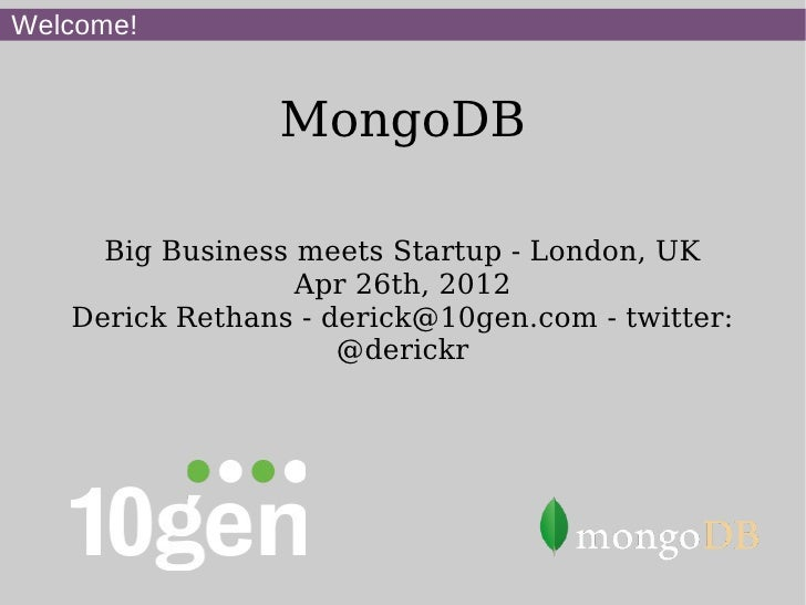 Welcome!                MongoDB     Big Business meets Startup - London, UK                  Apr 26th, 2012   Derick Retha...