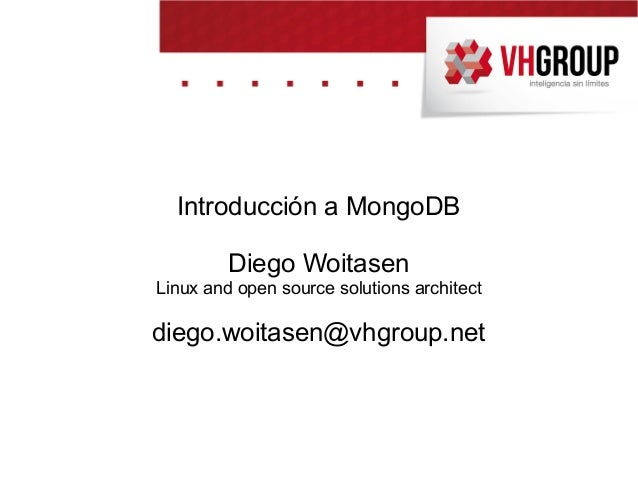 Introducción a MongoDB Diego Woitasen Linux and open source solutions architect diego.woitasen@vhgroup.net