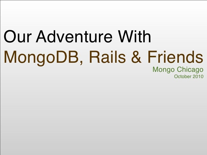 Our Adventure With MongoDB, Rails & Friends                  Mongo Chicago                       October 2010