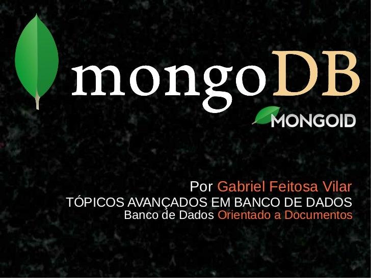 Por Gabriel Feitosa VilarTÓPICOS AVANÇADOS EM BANCO DE DADOS       Banco de Dados Orientado a Documentos