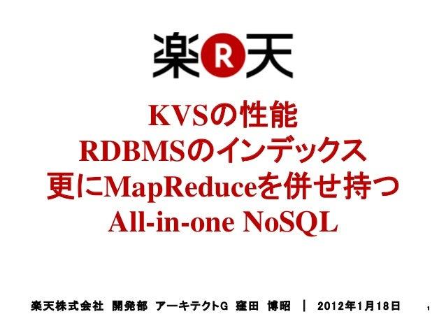 KVSの性能   RDBMSのインデックス  更にMapReduceを併せ持つ    All-in-one NoSQL楽 天 株 式 会 社 開 発 部 ア ーキ テ ク ト G 窪 田 博 昭 | 2 0 1 2 年 1 月 1 8 日   1