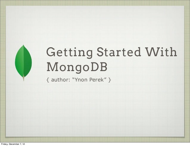 "Getting Started With                         MongoDB                         { author: ""Ynon Perek"" }Friday, December 7, 12"
