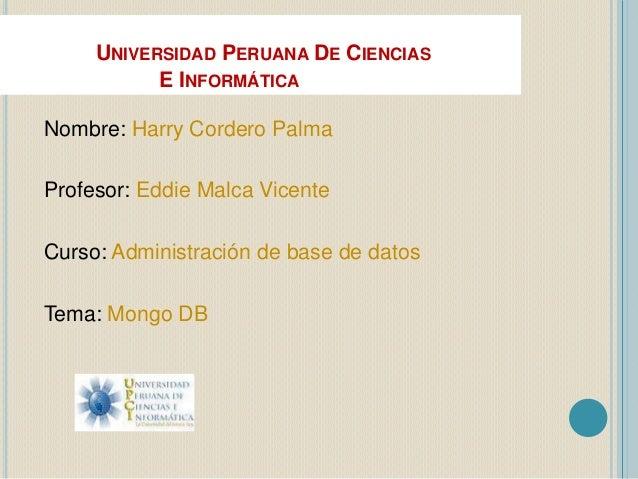 UNIVERSIDAD PERUANA DE CIENCIAS E INFORMÁTICA Nombre: Harry Cordero Palma Profesor: Eddie Malca Vicente Curso: Administrac...